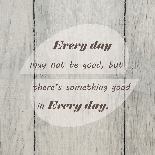 """Crisis management quote saying """"Everyday may not be good but there's something good in every day."""""""