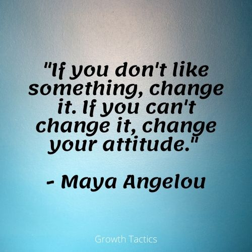 """Personal growth quote. """"If you don't like something, change it. If you can't change it, change your attitude."""" - Maya Angelou"""
