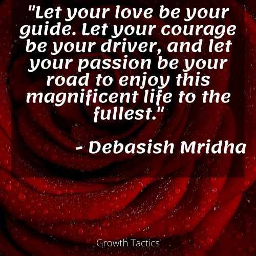 """Passion quote """"Let your love be your guide. Let your courage be your driver, and let your passion be your road to enjoy this magnificent life to the fullest."""" Debasish Mridha"""