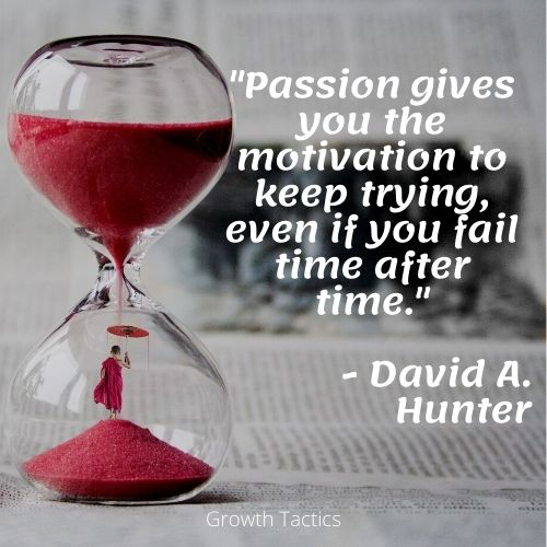 """Time passion quote """"Passion gives you the motivation to keep trying, even if you fail time after time."""" David A. Hunter"""